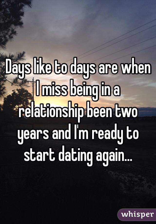 Days like to days are when I miss being in a relationship been two years and I'm ready to start dating again...