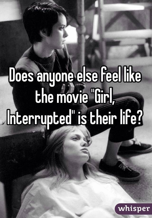 "Does anyone else feel like the movie ""Girl, Interrupted"" is their life?"
