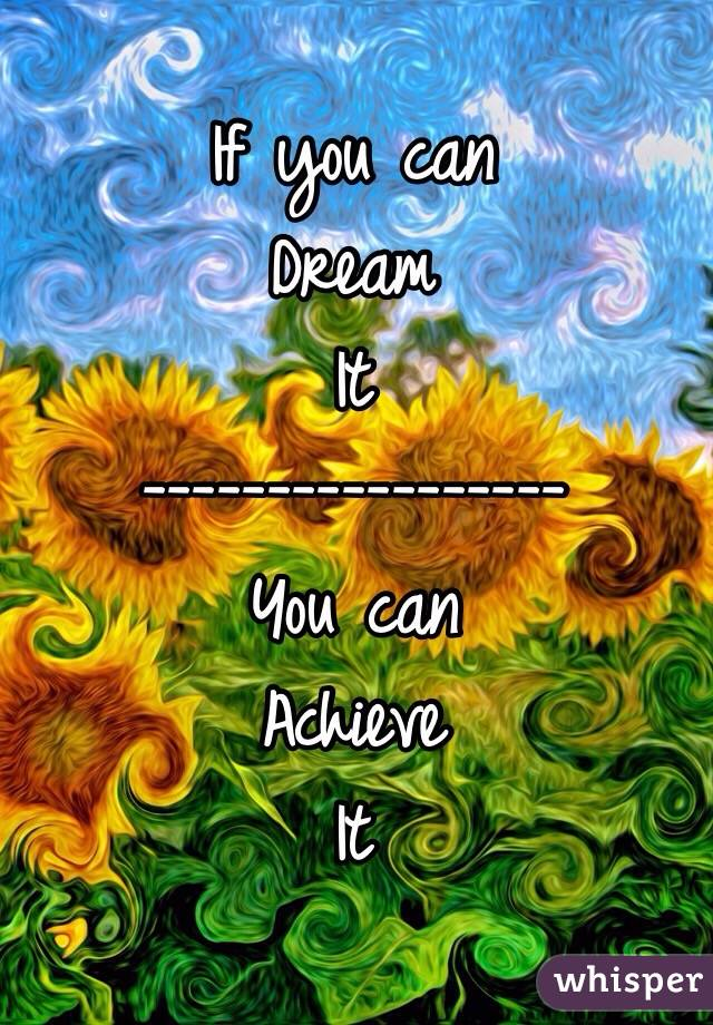 If you can Dream It ----------------- You can  Achieve  It