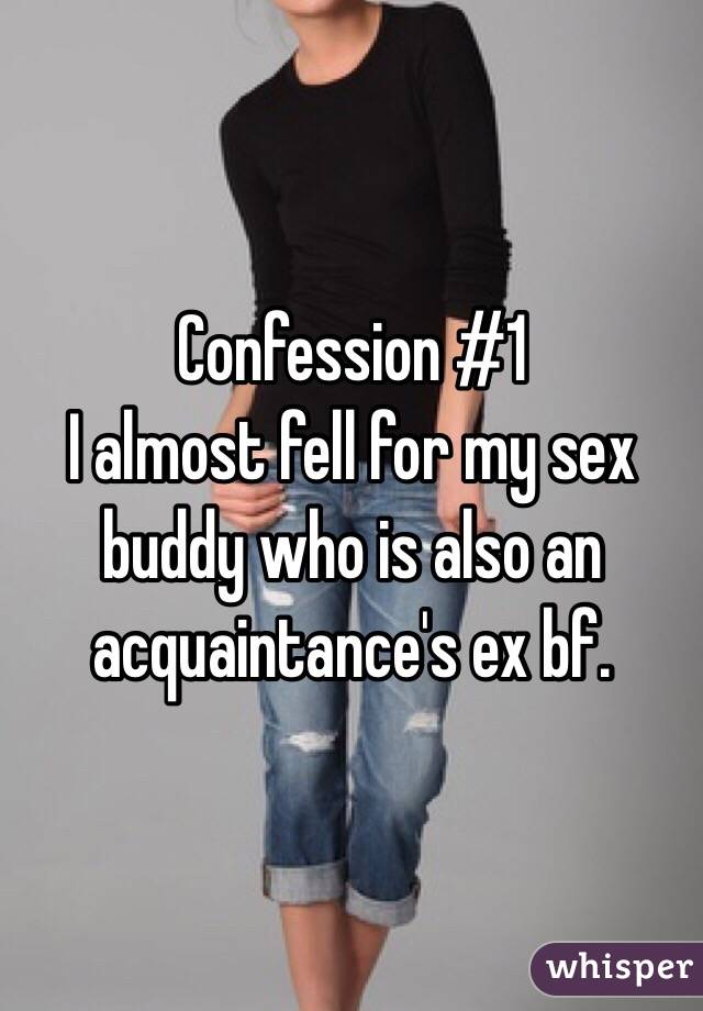 Confession #1  I almost fell for my sex buddy who is also an acquaintance's ex bf.