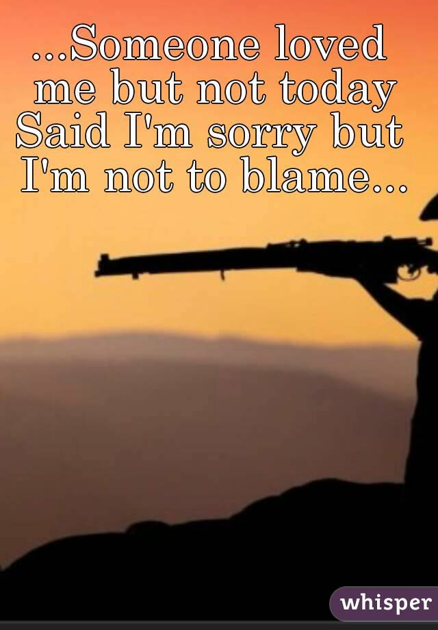 ...Someone loved me but not today Said I'm sorry but I'm not to blame...