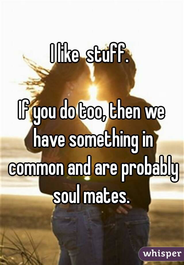 I like  stuff.   If you do too, then we have something in common and are probably soul mates.