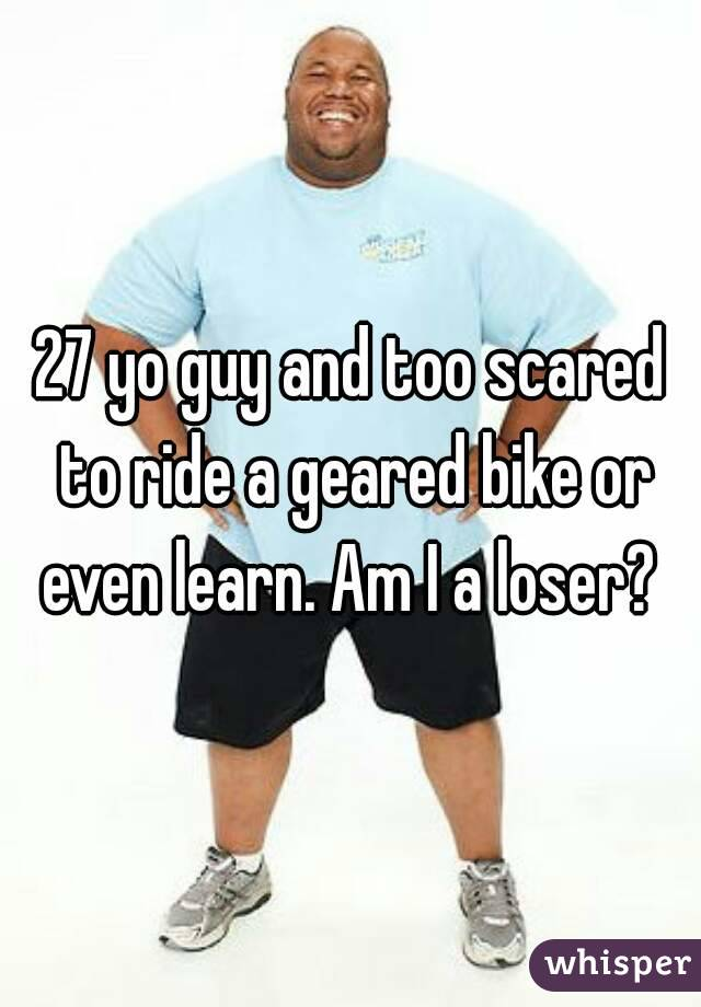 27 yo guy and too scared to ride a geared bike or even learn. Am I a loser?