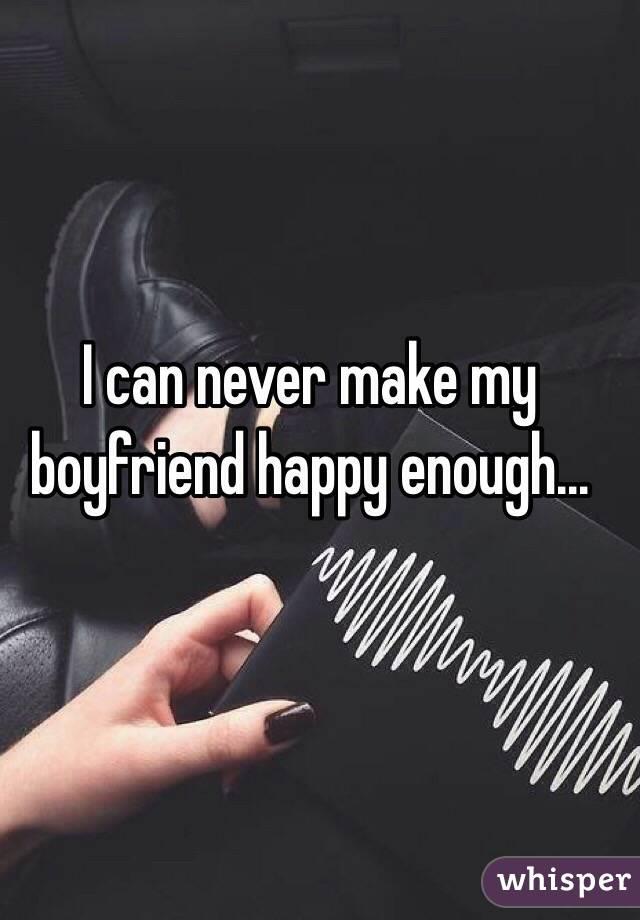 I can never make my boyfriend happy enough...