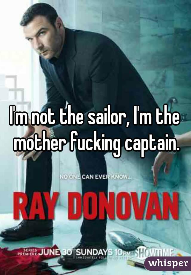 I'm not the sailor, I'm the mother fucking captain.