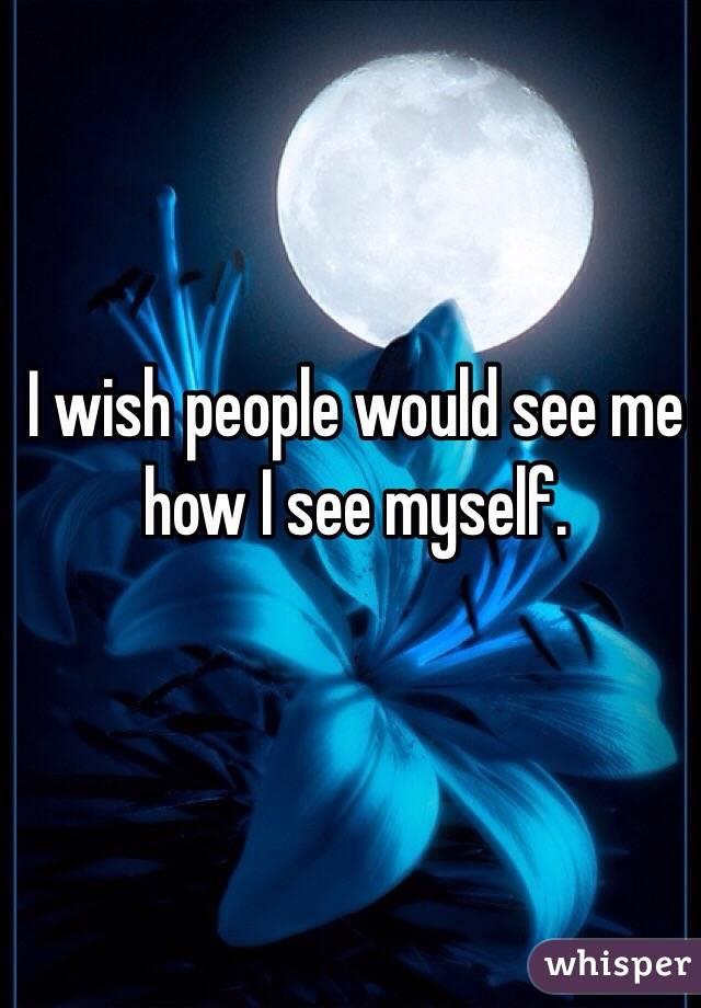 I wish people would see me how I see myself.