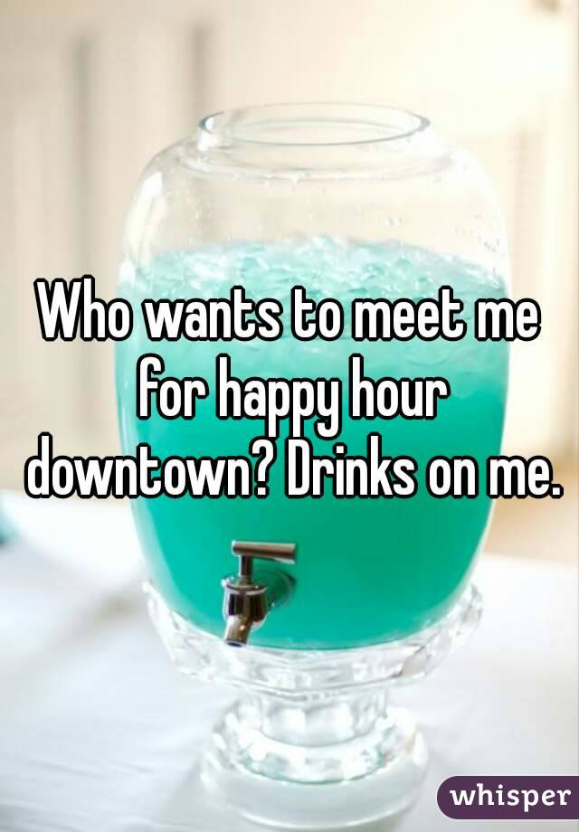 Who wants to meet me for happy hour downtown? Drinks on me.