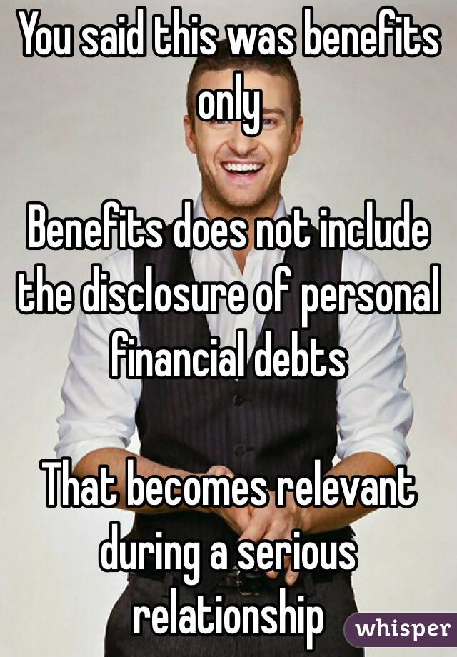 You said this was benefits only  Benefits does not include the disclosure of personal financial debts  That becomes relevant during a serious relationship