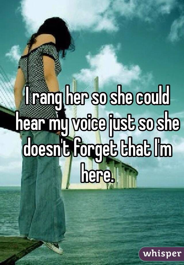 I rang her so she could hear my voice just so she doesn't forget that I'm here.