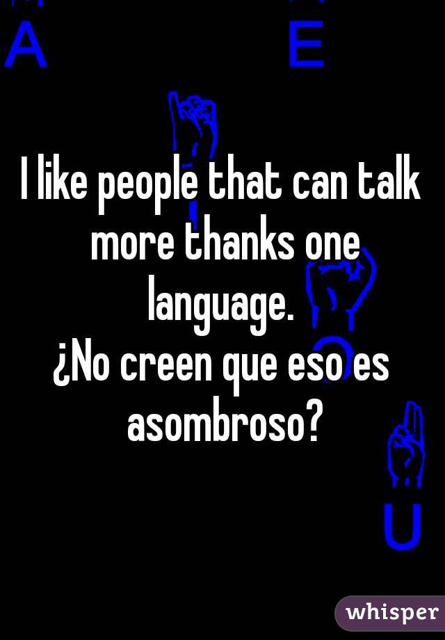 I like people that can talk more thanks one language.  ¿No creen que eso es asombroso?