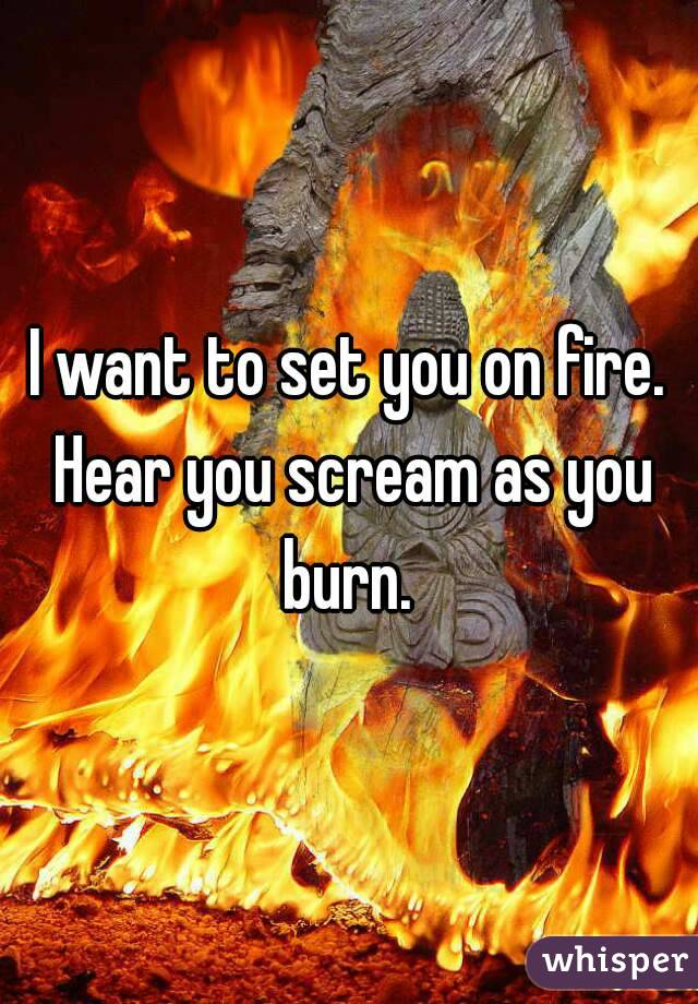 I want to set you on fire. Hear you scream as you burn.
