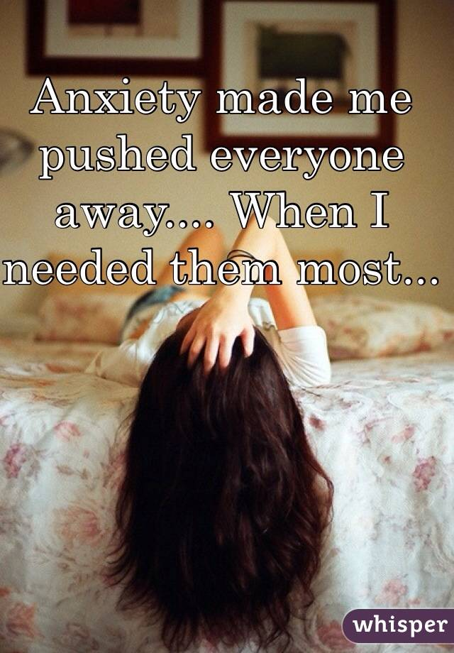 Anxiety made me pushed everyone away.... When I needed them most...