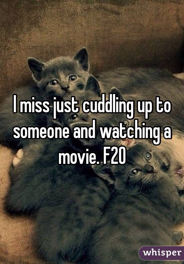 I miss just cuddling up to someone and watching a movie. F20
