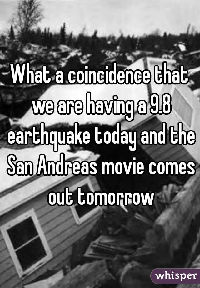 What a coincidence that we are having a 9.8 earthquake today and the San Andreas movie comes out tomorrow