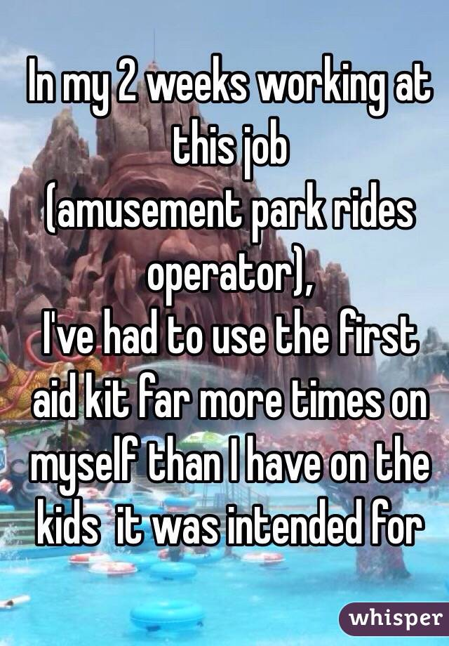 In my 2 weeks working at this job  (amusement park rides operator),  I've had to use the first aid kit far more times on myself than I have on the kids  it was intended for
