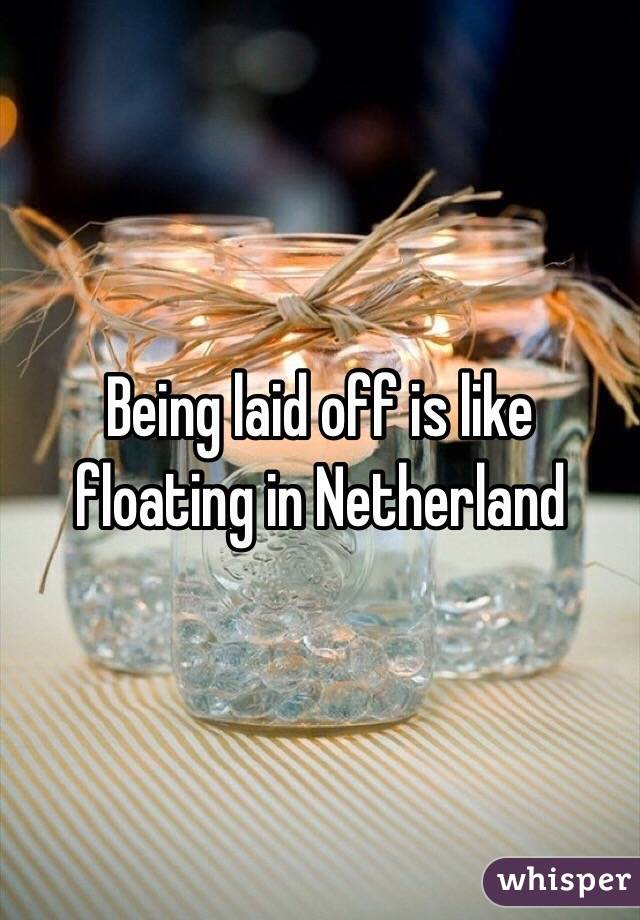 Being laid off is like floating in Netherland