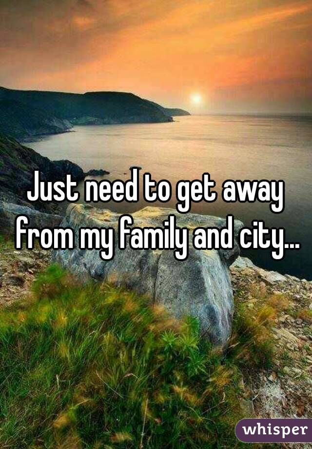 Just need to get away from my family and city...