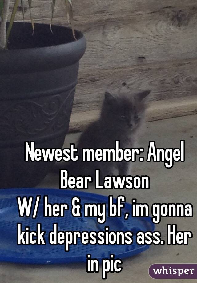 Newest member: Angel Bear Lawson W/ her & my bf, im gonna kick depressions ass. Her in pic