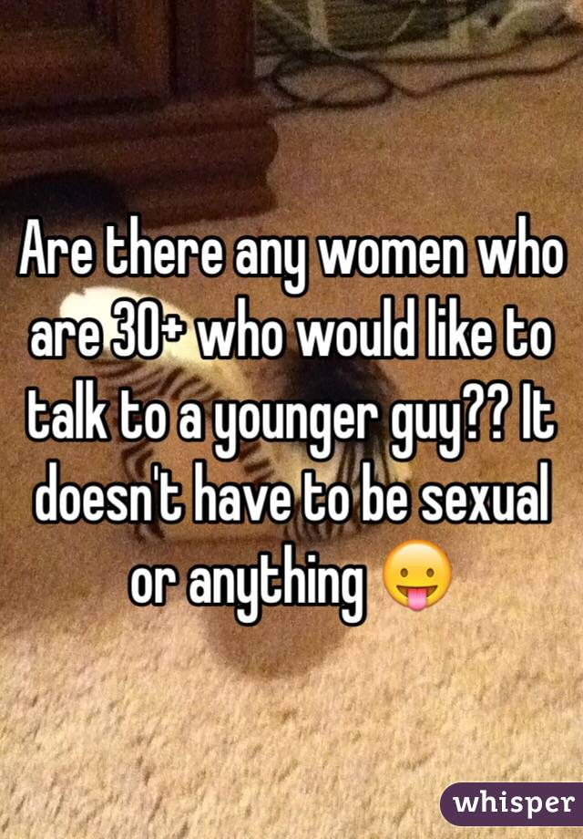 Are there any women who are 30+ who would like to talk to a younger guy?? It doesn't have to be sexual or anything 😛