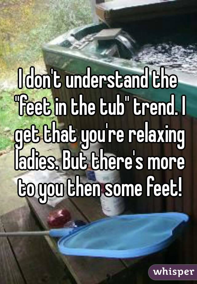 "I don't understand the ""feet in the tub"" trend. I get that you're relaxing ladies. But there's more to you then some feet!"