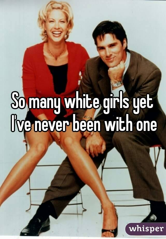 So many white girls yet I've never been with one