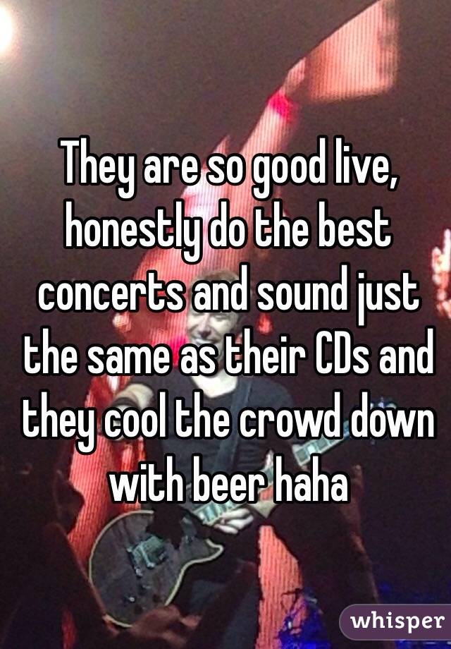 They are so good live, honestly do the best concerts and sound just the same as their CDs and they cool the crowd down with beer haha