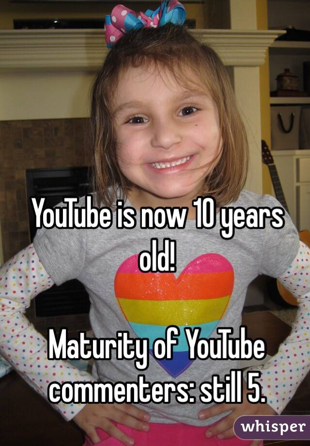 YouTube is now 10 years old!  Maturity of YouTube commenters: still 5.