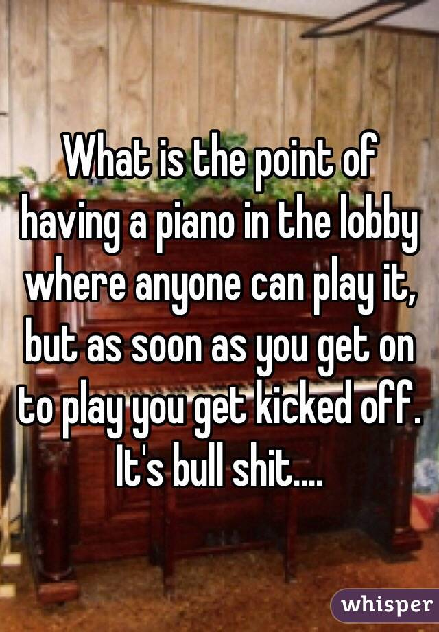 What is the point of having a piano in the lobby where anyone can play it, but as soon as you get on to play you get kicked off. It's bull shit....