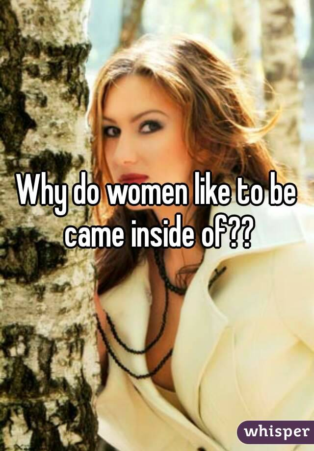 Why do women like to be came inside of??