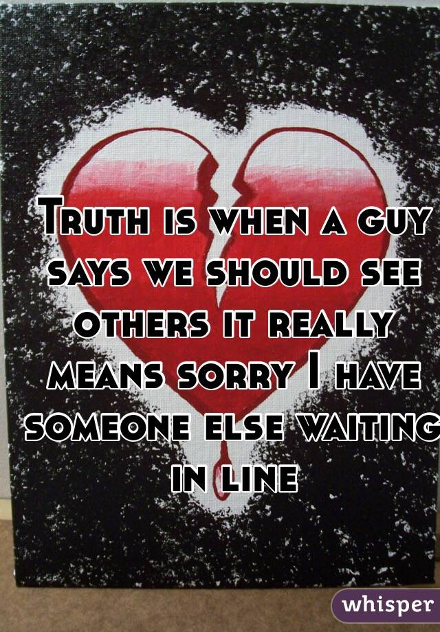 Truth is when a guy says we should see others it really means sorry I have someone else waiting in line