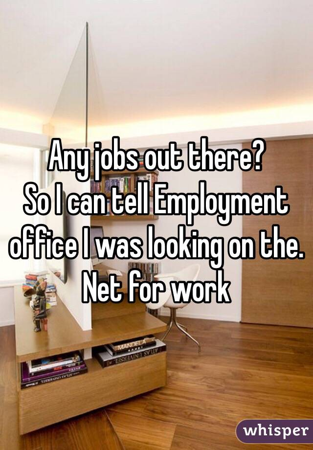 Any jobs out there? So I can tell Employment office I was looking on the. Net for work