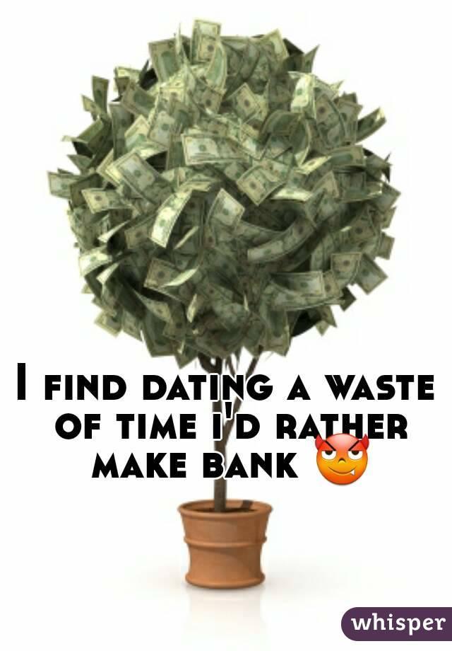 I find dating a waste of time i'd rather make bank 😈
