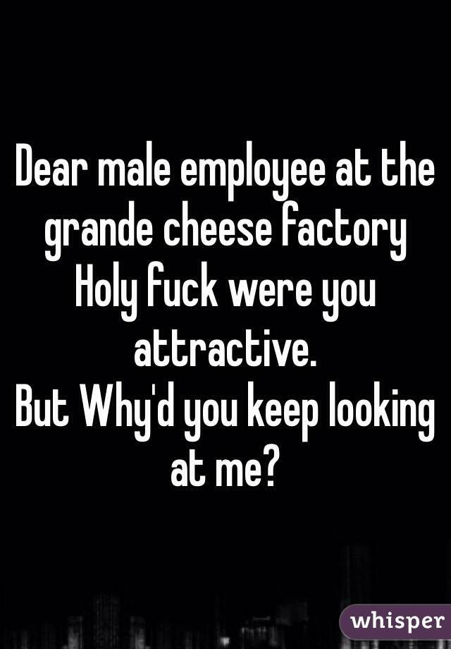Dear male employee at the grande cheese factory Holy fuck were you attractive.  But Why'd you keep looking at me?