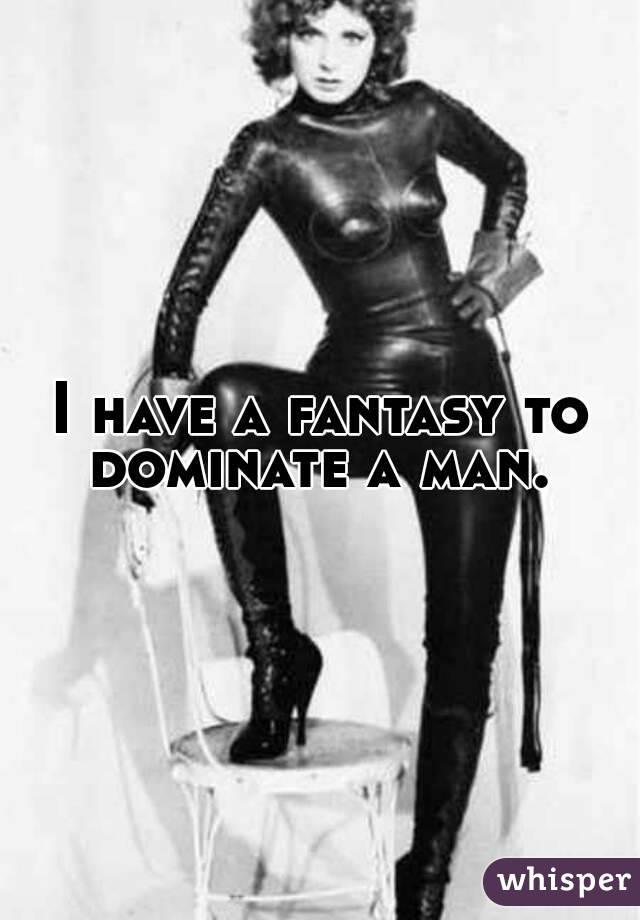 I have a fantasy to dominate a man.