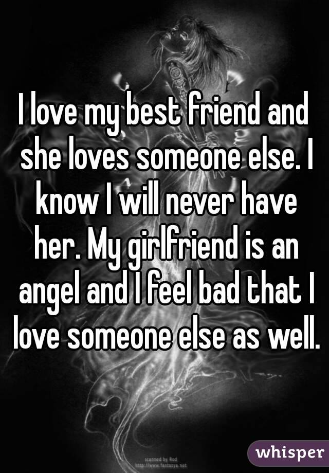 I love my best friend and she loves someone else. I know I will never have her. My girlfriend is an angel and I feel bad that I love someone else as well.