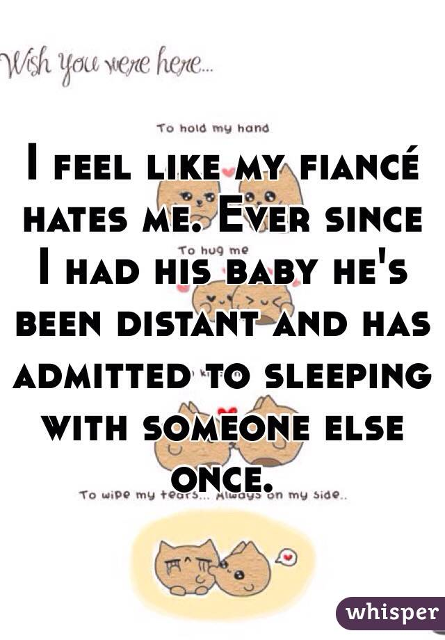 I feel like my fiancé hates me. Ever since I had his baby he's been distant and has admitted to sleeping with someone else once.