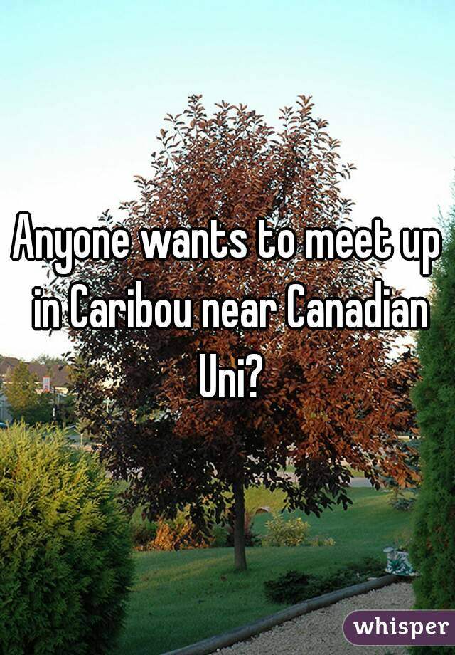 Anyone wants to meet up in Caribou near Canadian Uni?