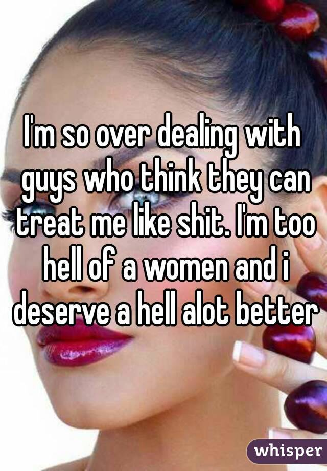 I'm so over dealing with guys who think they can treat me like shit. I'm too hell of a women and i deserve a hell alot better