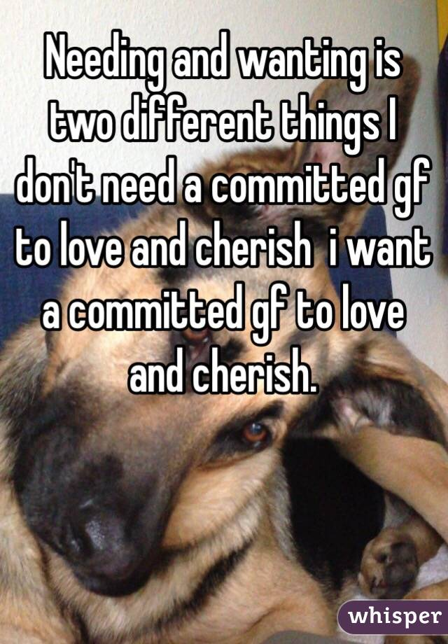 Needing and wanting is two different things I don't need a committed gf to love and cherish  i want a committed gf to love and cherish.
