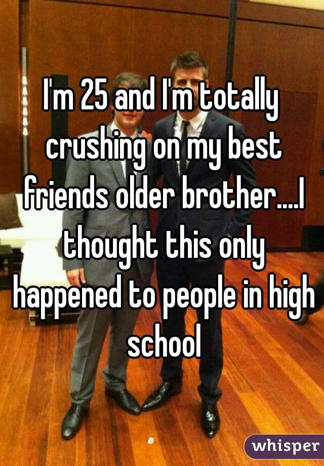 I'm 25 and I'm totally crushing on my best friends older brother....I thought this only happened to people in high school