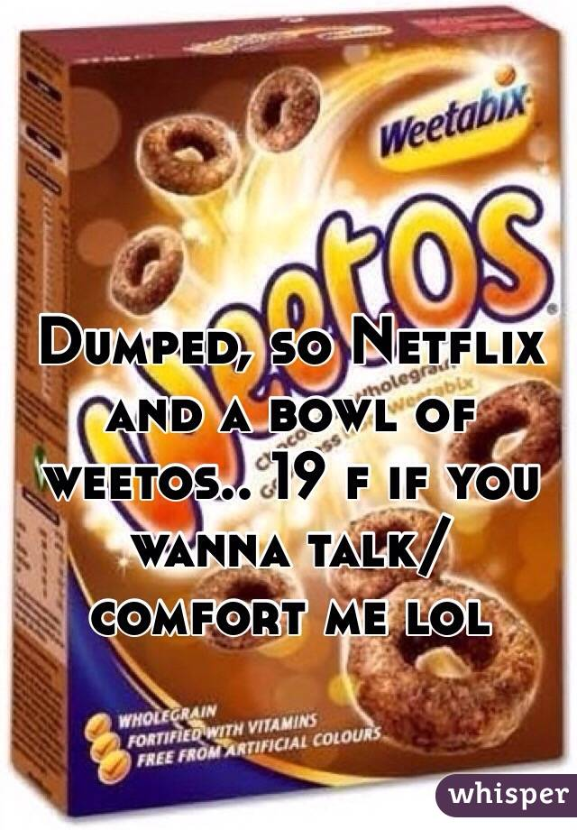 Dumped, so Netflix and a bowl of weetos.. 19 f if you wanna talk/ comfort me lol