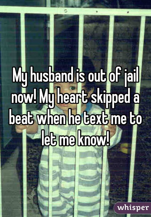 My husband is out of jail now! My heart skipped a beat when he text me to let me know!