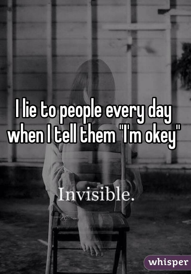 """I lie to people every day when I tell them """"I'm okey"""""""