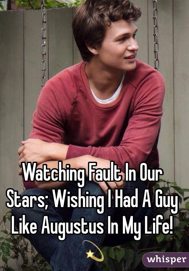 Watching Fault In Our Stars; Wishing I Had A Guy Like Augustus In My Life!  💫