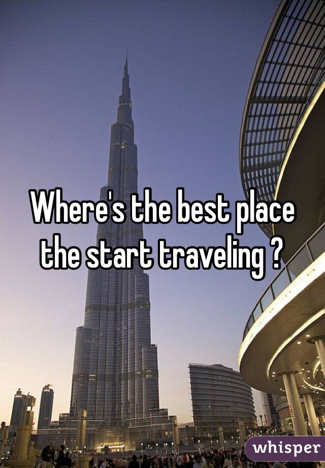 Where's the best place the start traveling ?