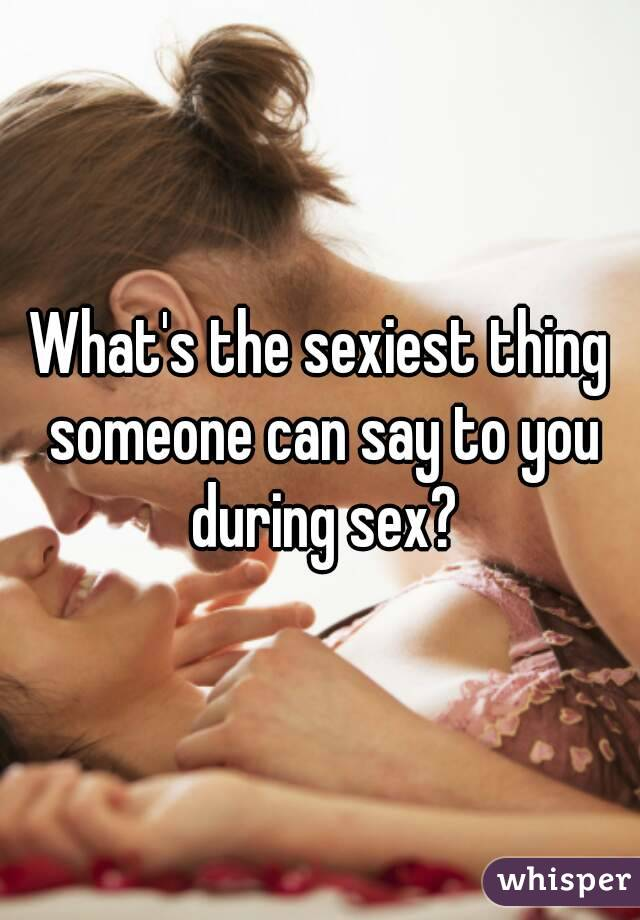 What's the sexiest thing someone can say to you during sex?