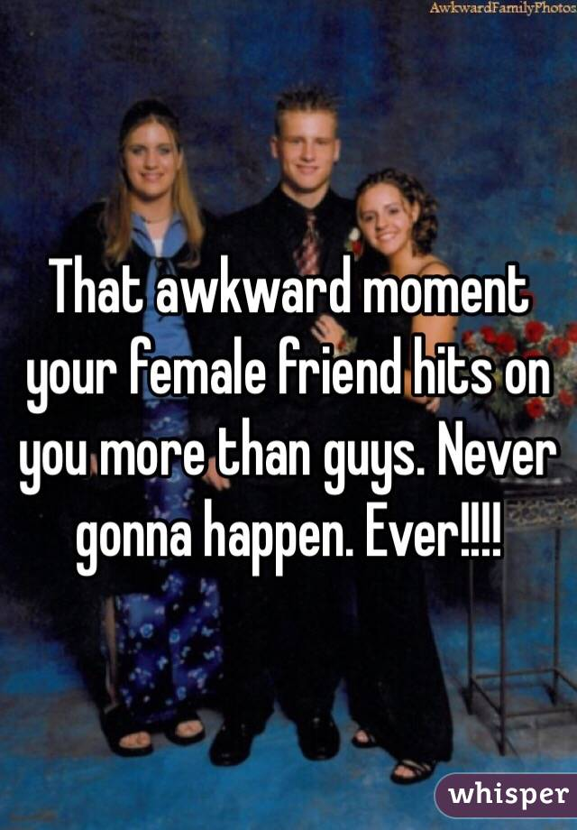 That awkward moment your female friend hits on you more than guys. Never gonna happen. Ever!!!!
