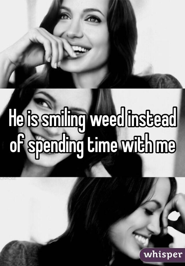 He is smiling weed instead of spending time with me