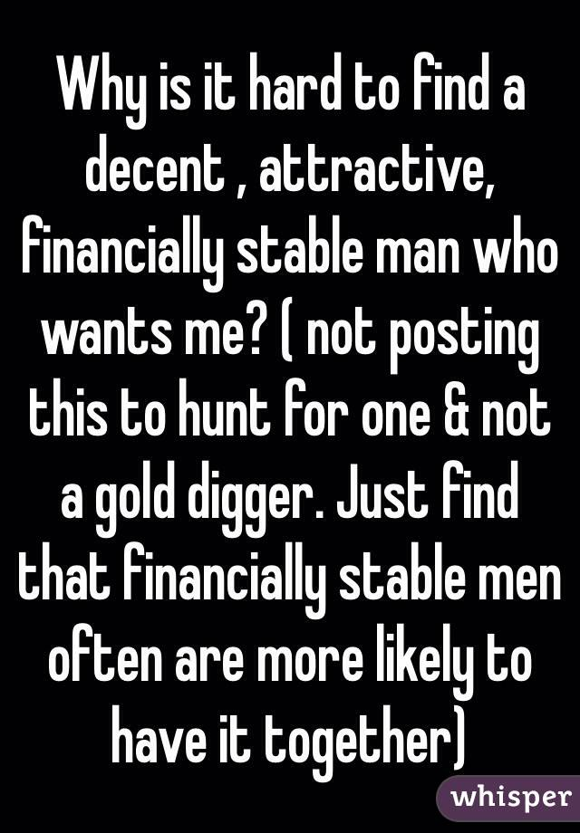 Why is it hard to find a decent , attractive, financially stable man who wants me? ( not posting this to hunt for one & not a gold digger. Just find that financially stable men often are more likely to have it together)