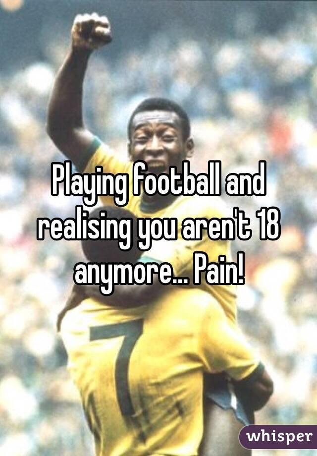 Playing football and realising you aren't 18 anymore... Pain!